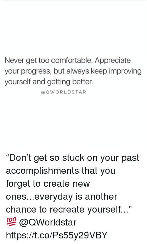 "Comfortable, Appreciate, and Never: Never get too comfortable. Appreciate  your progress, but always keep improving  yourself and getting better.  aQWORLDSTAR ""Don't get so stuck on your past accomplishments that you forget to create new ones...everyday is another chance to recreate yourself..."" 💯  @QWorldstar https://t.co/Ps55y29VBY"