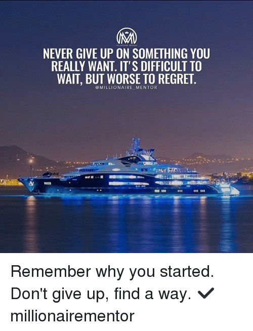 Regretation: NEVER GIVE UP ON SOMETHING YOU  REALLY WANT. IT'S DIFFICULT TO  WAIT, BUT WORSE TO REGRET  @MILLIONAIRE MENTOR Remember why you started. Don't give up, find a way. ✔️ millionairementor