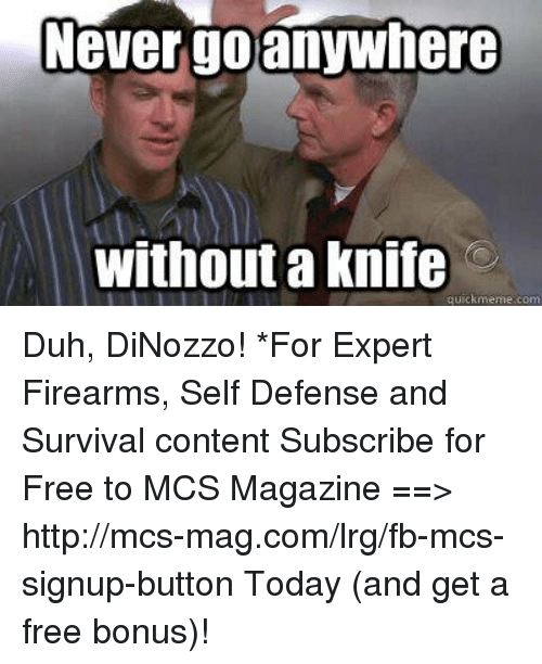 lrg: Never go anywhere  Without a Knife Duh, DiNozzo!  *For Expert Firearms, Self Defense and Survival content Subscribe for Free to MCS Magazine ==>  http://mcs-mag.com/lrg/fb-mcs-signup-button Today (and get a free bonus)!