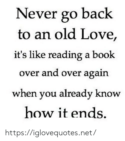 Love, Book, and Old: Never go back  to an old Love,  it's like reading a book  over and over again  when you already know  how it ends https://iglovequotes.net/