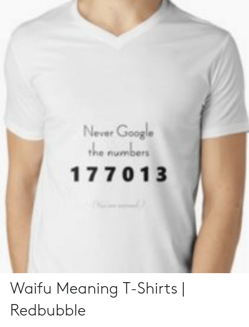 Waifu Meaning: Never Google  the numbers  177013 Waifu Meaning T-Shirts | Redbubble