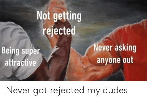 rejected: Never got rejected my dudes
