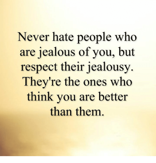 Jealous, Memes, and Jealousy: Never hate people who  are jealous of you, but  respect their jealousy  They're the ones who  think you are better  than them.