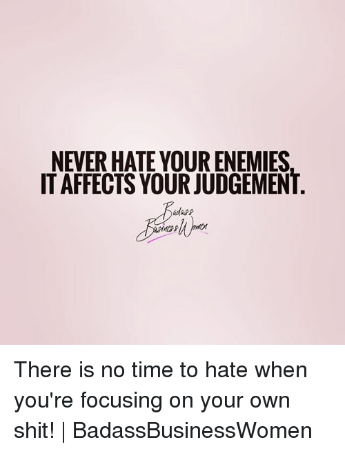 Judgementality: NEVER HATE YOUR ENEMIES  IT AFFECTS YOUR JUDGEMENT There is no time to hate when you're focusing on your own shit! | BadassBusinessWomen