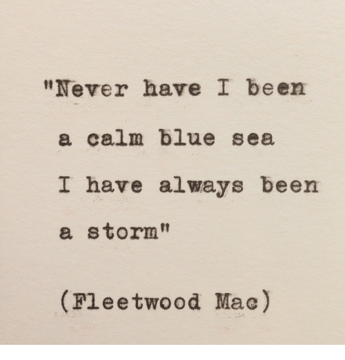 "Blue, Fleetwood Mac, and Never: ""Never have I been  a calm blue sea  I have always been  a storm""  ip  (Fleetwood Mac)"
