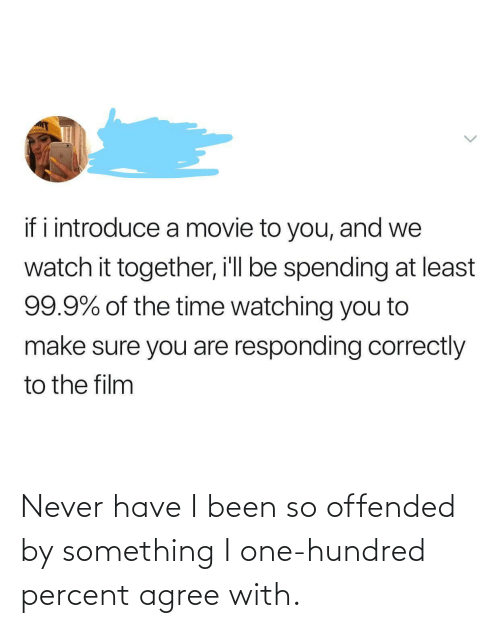 Percent: Never have I been so offended by something I one-hundred percent agree with.