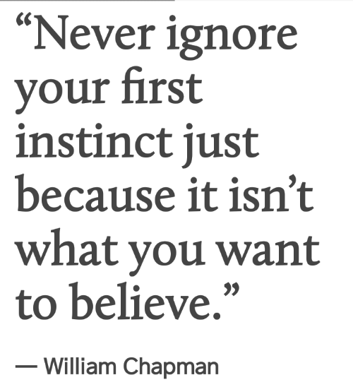 """Never, Believe, and First: """"Never ignore  your first  instinct just  because it isn't  what you want  to believe,""""  - William Chapmarn"""