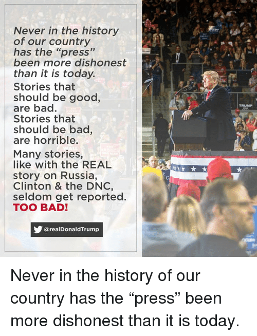 """Bad, Good, and History: Never in the history  of our country  has the """"press""""  been more dishonest  than it is today.  Stories that  should be good,  are bad.  Stories that  should be bac,  are horrible.  TRUMP  Many stories,  like with the REAL  story on Russia,  Clinton & the DNC,  seldom get reported.  TOO BAD!  @realDonaldTrump Never in the history of our country has the """"press"""" been more dishonest than it is today."""