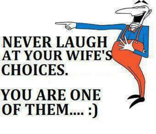 Never Laugh At Your Wifes Choices: NEVER LAUGH  AT YOUR WIFE'  CHOICES  YOU ARE ONE  OF THEM....