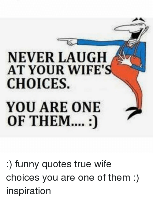 """Never Laugh At Your Wifes Choices: NEVER LAUGH  AT YOUR WIFE""""  CHOICES.  YOU ARE ONE  OF THEM.... :) funny quotes true wife choices you are one of them :) inspiration"""