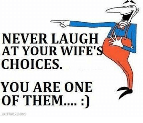 Never Laugh At Your Wifes Choices: NEVER LAUGH  AT YOUR WIFE  CHOICES.  YOU ARE ONE  OF THEM....