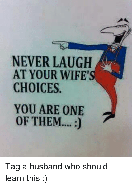 Never Laugh At Your Wifes Choices: NEVER LAUGH  AT YOUR WIFE'  CHOICES.  YOU ARE ONE  OF THEM.... Tag a husband who should learn this ;)