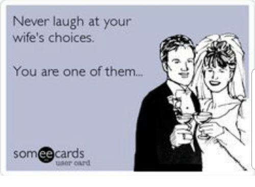 Never Laugh At Your Wifes Choices: Never laugh at your  wife's choices.  You are one of them..  somee cards  user oard