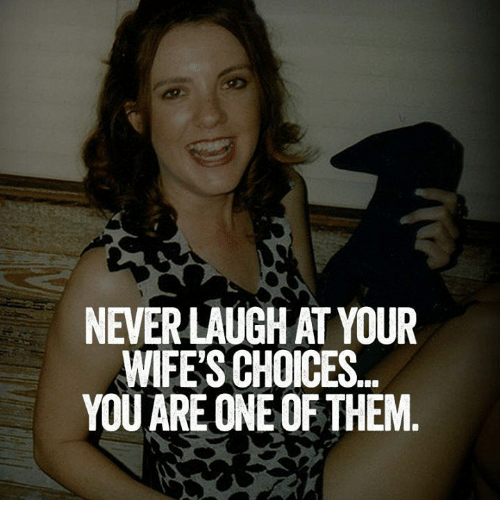 Never Laugh At Your Wifes Choices: NEVER LAUGH AT YOUR  WIFE'S CHOICES.  YOU ARE ONE OF THEM