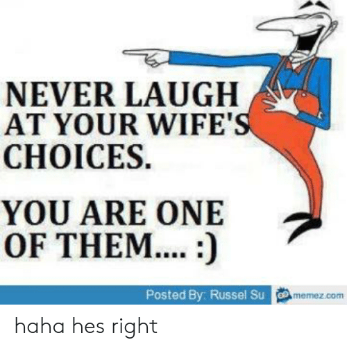Never Laugh At Your Wifes Choices: NEVER LAUGH  AT YOUR WIFE'S  CHOICES  YOU ARE ONE  OF THEM....:)  Posted By: Russel Su memez.com haha hes right