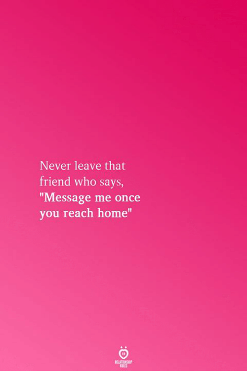 """Home, Never, and Once: Never leave that  friend who says,  Message me once  you reach home""""  RELATICNGHP"""