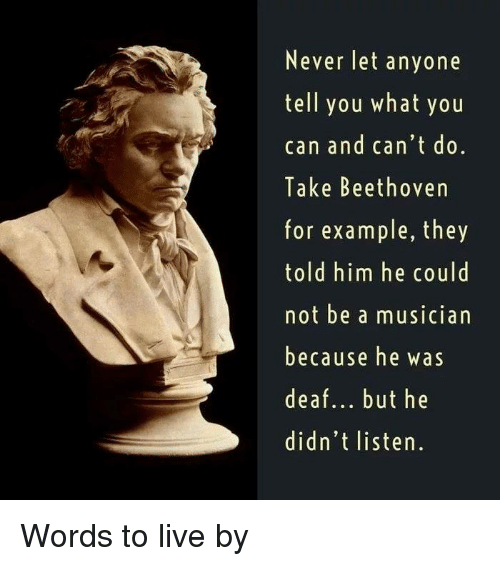 Memes, Beethoven, and Live: Never let anyone  tell you what you  can and can't do.  Take Beethoven  for example, they  told him he could  not be a musician  because he w as  deaf... but he  didn't listen. Words to live by