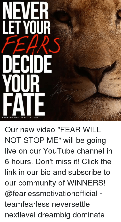 """Click, Community, and Memes: NEVER  LET YOUR  DECIDE  YOUR  FATE  FEARLESSMOTIVATION.OOM Our new video """"FEAR WILL NOT STOP ME"""" will be going live on our YouTube channel in 6 hours. Don't miss it! Click the link in our bio and subscribe to our community of WINNERS! @fearlessmotivationofficial - teamfearless neversettle nextlevel dreambig dominate"""