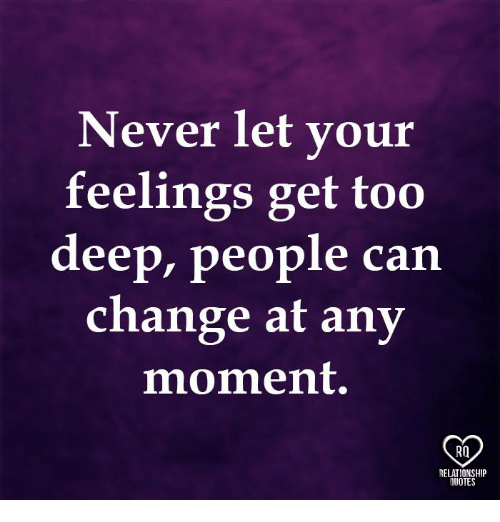 Memes, Change, and Never: Never let your  feelings get too  deep, people can  change at any  moment.  RO  RELATIONSHIP  UOTES