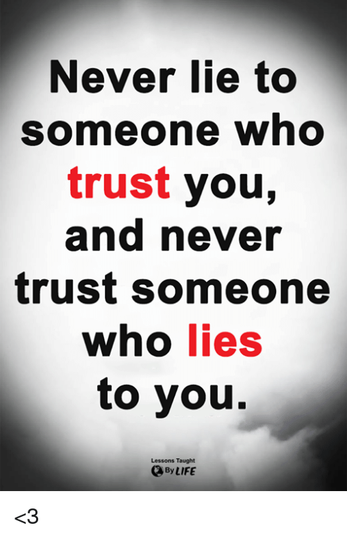 Life, Memes, and Never: Never lie to  someone who  trust you,  and never  trust someone  who lies  to you.  Lessons Taught  By LIFE <3