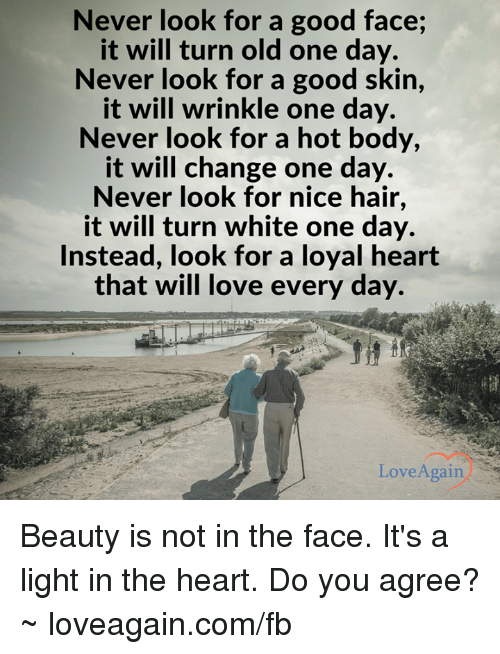 Love, Good, and Hair: Never look for a good face;  it will turn old one day.  Never look for a good skin  it will wrinkle one day.  Never look for a hot body,  it will change one day.  Never look for nice hair,  it will turn white one day.  Instead, look for a loyal heart  that will love every day.  Love Again Beauty is not in the face. It's a light in the heart. Do you agree? ~ loveagain.com/fb