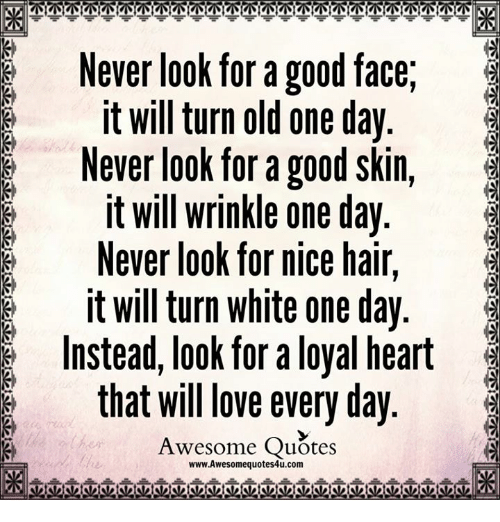 Love, Memes, and Good: Never look for a good face  it will turn old one day  Never look for a good skin,  it will wrinkle one day  G Never look for nice hair  it will turn white one day  Instead, look for a loyal heart  that will love everyday  Awesome Quotes  www.Awesomequotes4u.com
