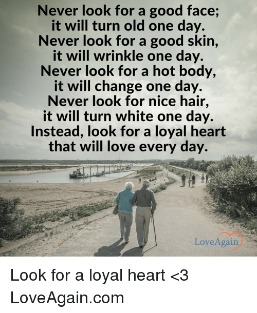 Memes, Love Again, and Nice: Never look for a good face;  it will turn old one day.  Never look for a good skin  it will wrinkle one day.  Never look for a hot body,  it will change one day.  Never look for nice hair,  it will turn white one day.  Instead, look for a loyal heart  that will love every day.  Love Again Look for a loyal heart <3  LoveAgain.com