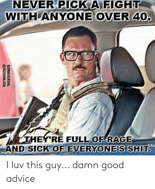 Advice, Memes, and Shit: NEVER PICK A FIGHT  WITH ANYONE OVER 40  RE FULL OF RAGE  ND SICK OF EVERYONE'S SHIT I luv this guy... damn good advice