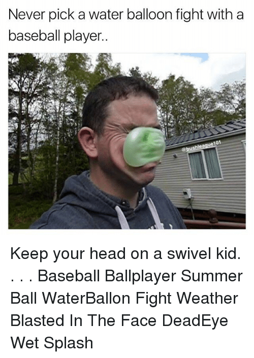 splashing: Never pick a water balloon fight with a  baseball player  101 Keep your head on a swivel kid. . . . Baseball Ballplayer Summer Ball WaterBallon Fight Weather Blasted In The Face DeadEye Wet Splash