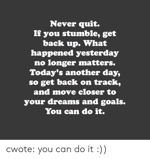 Get Back Up: Never quit.  If you stumble, get  back up. What  happened yesterday  no longer matters.  Today's another day,  so get back on track,  and move closer to  your dreams and goals.  You can do it. cwote:  you can do it :))