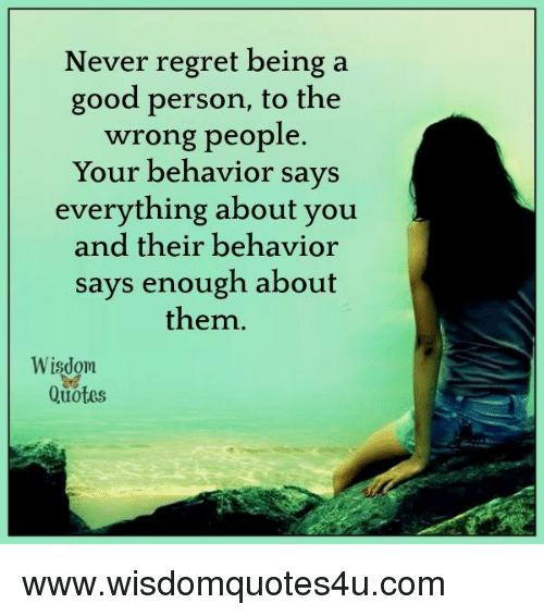 Regretation: Never regret being a  good person, to the  wrong people  Your behavior says  everything about you  and their behavior  says enough about  them  Wisdom  Quotes www.wisdomquotes4u.com