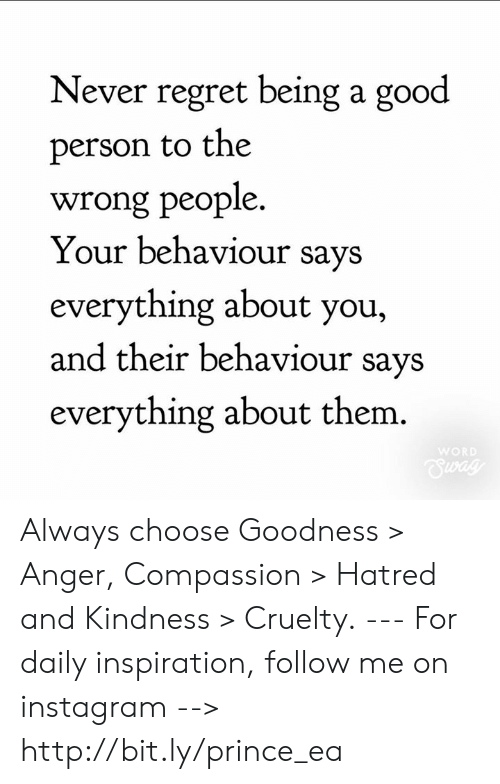 Hatred: Never regret being a good  person to the  wrong people  Your behaviour says  everything about you,  and their behaviour savs  everything about them.  WOR Always choose Goodness > Anger, Compassion > Hatred and Kindness > Cruelty. --- For daily inspiration, follow me on instagram --> http://bit.ly/prince_ea