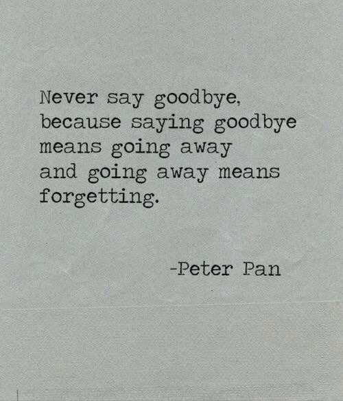 Peter Pan: Never say goodbye,  because saying goodbye  means going away  and going away means  forgetting  Peter Pan