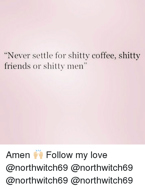"""Friends, Love, and Memes: Never settle for shitty coffee, shitty  friends or shitty men"""" Amen 🙌🏼 Follow my love @northwitch69 @northwitch69 @northwitch69 @northwitch69"""