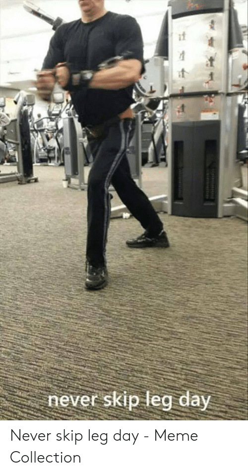 Leg Day Meme: never skip leg day Never skip leg day - Meme Collection