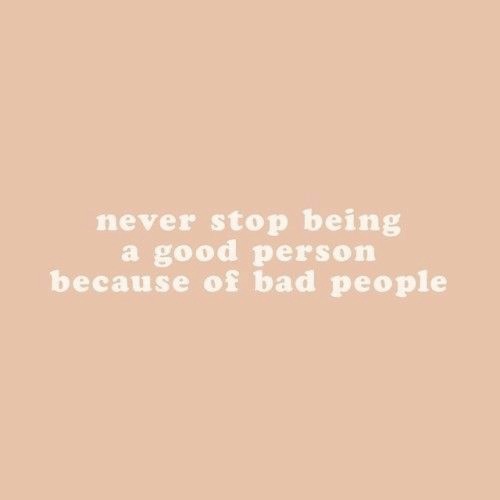 Bad, Good, and Never: never stop being  a good person  because of bad people