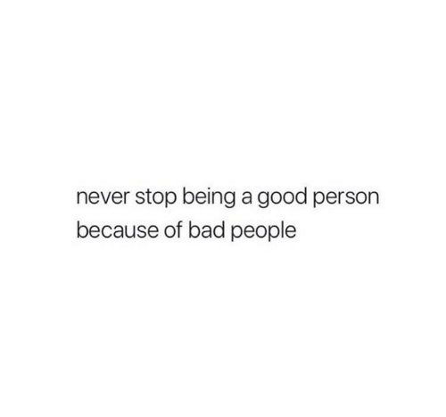 Bad, Good, and Never: never stop being a good persorn  because of bad people