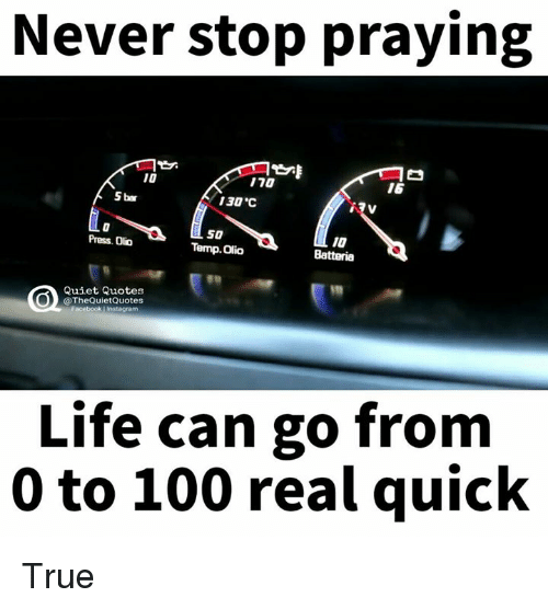 "0 to 100: Never stop praying  110  16  5 bar  130 ""C  50  Press. Oo  Temp. olio  Batteria  Quiet Quotes  @The QuietQuotes  acebook Linstagram  Life can go from  0 to 100 real quick True"