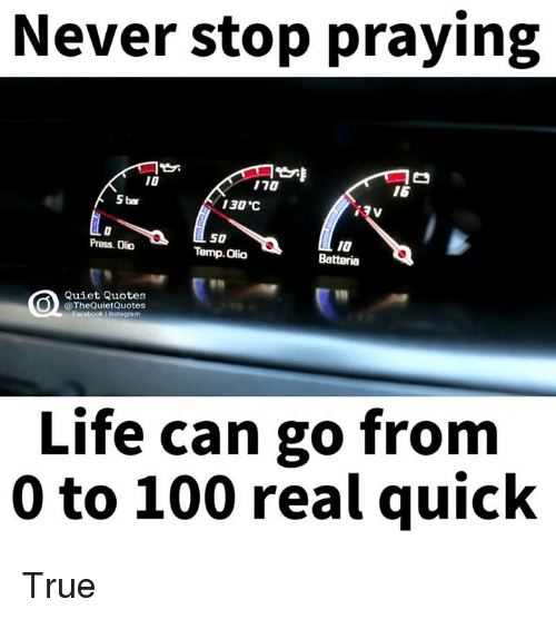 "0 to 100: Never stop praying  170  5 bar  130 ""C  SO  Press Olio  Temp. Olio  Quiet Quotes  @The QuietQuotes  acebook Life can go from  0 to 100 real quick True"
