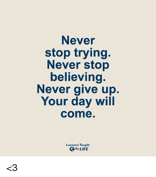 Lessoned: Never  stop trying  Never stop  believing  Never give up.  Your day will  Come  Lessons Taught  By LIFE <3