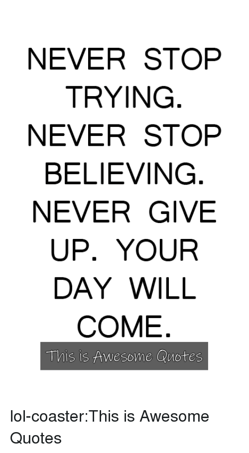 Lol, Tumblr, and Blog: NEVER STOP  TRYING  NEVER STOP  BELIEVING  NEVER GIVE  UP. YOUR  DAY WILL  COME  This is Awesome Quotes lol-coaster:This is Awesome Quotes