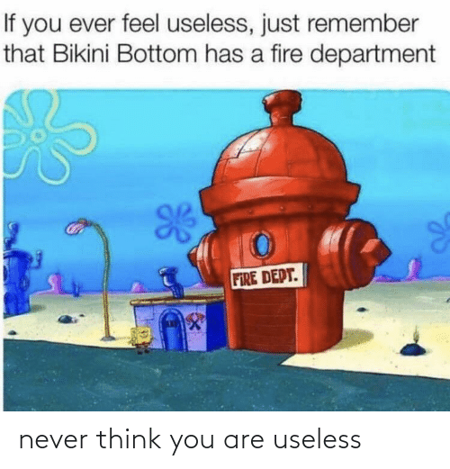 Think You: never think you are useless