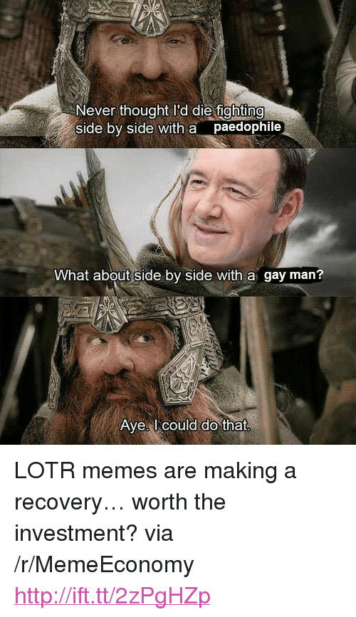 "Lotr Memes: Never thought I'd die fightin  side by side with a paedophile  What about side by side with a gay man?  Avel could do that <p>LOTR memes are making a recovery&hellip; worth the investment? via /r/MemeEconomy <a href=""http://ift.tt/2zPgHZp"">http://ift.tt/2zPgHZp</a></p>"