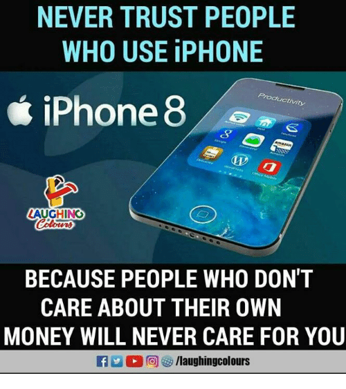 Iphone, Money, and Never: NEVER TRUST PEOPLE  WHO USE iPHONE  e iPhone 8  uctivity  LAUGHING  BECAUSE PEOPLE WHO DON'T  CARE ABOUT THEIR OWN  MONEY WILL NEVER CARE FOR YOU
