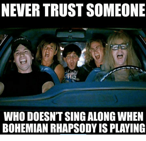 Memes, Rhapsody, and Bohemian: NEVER TRUST SOMEONE  WHO DOESN'T SING ALONG WHEN  BOHEMIAN RHAPSODY IS PLAYING