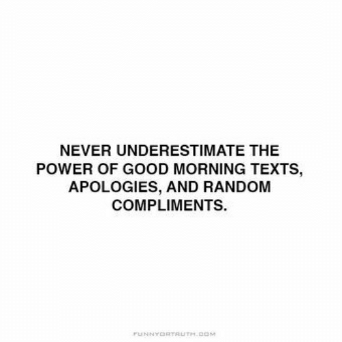 Compliments: NEVER UNDERESTIMATE THE  POWER OF GOOD MORNING TEXTS,  APOLOGIES, AND RANDOM  COMPLIMENTS.