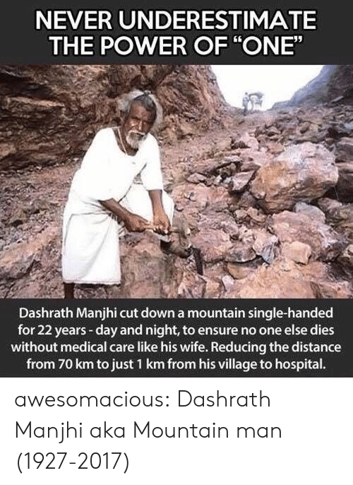 "aka: NEVER UNDERESTIMATE  THE POWER OF ""ONE""  Dashrath Manjhi cut down a mountain single-handed  for 22 years-day and night, to ensure no one else dies  without medical care like his wife. Reducing the distance  from 70 km to just 1 km from his village to hospital. awesomacious:  Dashrath Manjhi aka Mountain man (1927-2017)"