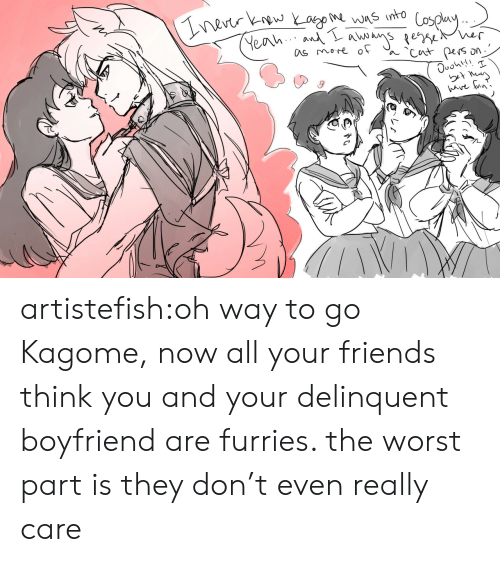 furries: nevtr kw Yago was into  Yeah An se er  as more of  Cut pers  ave un' artistefish:oh way to go Kagome, now all your friends think you and your delinquent boyfriend are furries. the worst part is they don't even really care