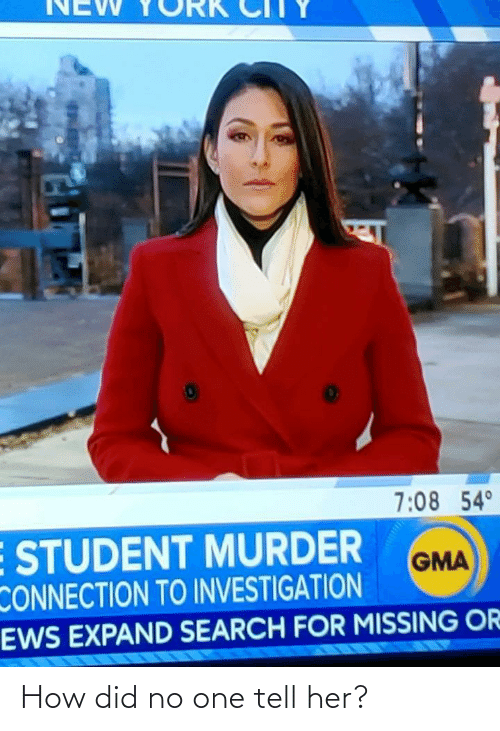 missing: NEW  7:08 54°  E STUDENT MURDER  CONNECTION TO INVESTIGATION  EWS EXPAND SEARCH FOR MISSING OR  GMA How did no one tell her?