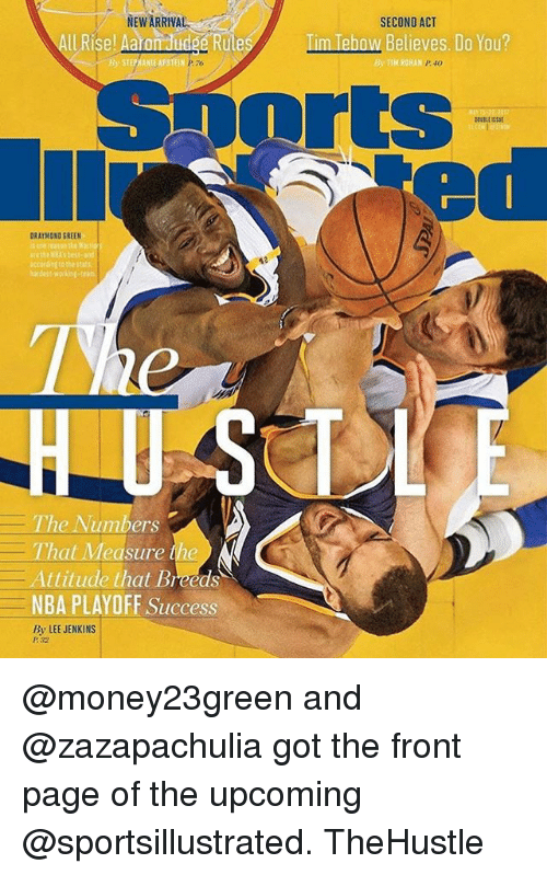 Tebowing: NEW ARRIVA  ll Rise! A  Rule  B STEPHANIE APSTEIN PTo  DRAYMONO GREEN  The Numbers  That Measure the  Attitude that Breeds  NBA PLAYOFF Success  By LEE JENKINS  SECOND ACT  m Tebow Believes. Do You?  By TIM ROHAN @money23green and @zazapachulia got the front page of the upcoming @sportsillustrated. TheHustle